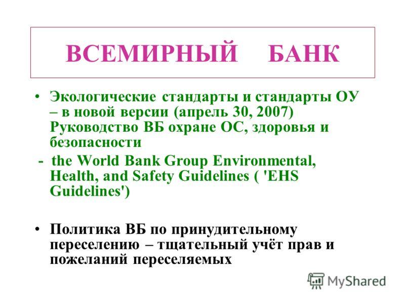 ВСЕМИРНЫЙ БАНК Экологические стандарты и стандарты ОУ – в новой версии (апрель 30, 2007) Руководство ВБ охране ОС, здоровья и безопасности - the World Bank Group Environmental, Health, and Safety Guidelines ( 'EHS Guidelines') Политика ВБ по принудит