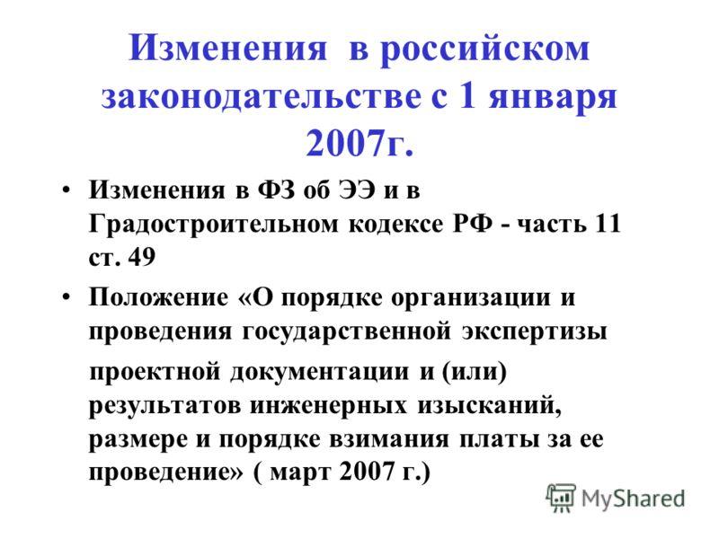 Изменения в российском законодательстве с 1 января 2007г. Изменения в ФЗ об ЭЭ и в Градостроительном кодексе РФ - часть 11 ст. 49 Положение «О порядке организации и проведения государственной экспертизы проектной документации и (или) результатов инже