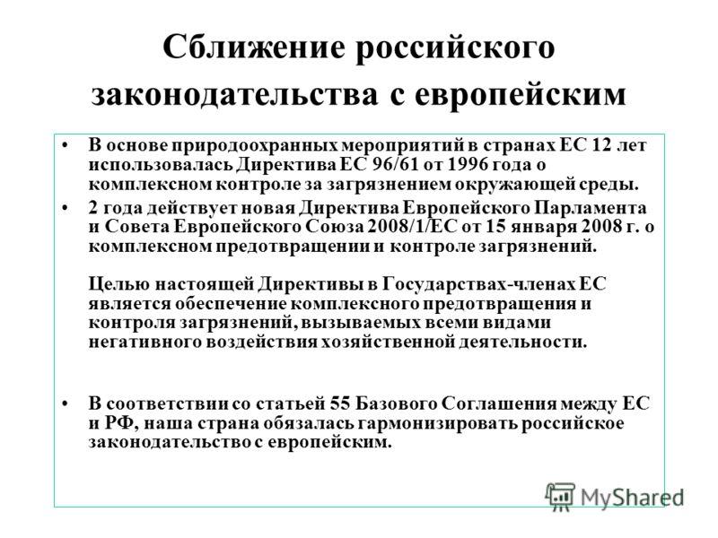 Сближение российского законодательства с европейским В основе природоохранных мероприятий в странах ЕС 12 лет использовалась Директива ЕС 96/61 от 1996 года о комплексном контроле за загрязнением окружающей среды. 2 года действует новая Директива Евр