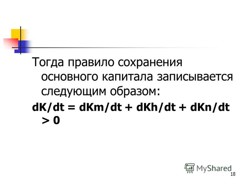 18 Тогда правило сохранения основного капитала записывается следующим образом: dK/dt = dKm/dt + dKh/dt + dKn/dt > 0