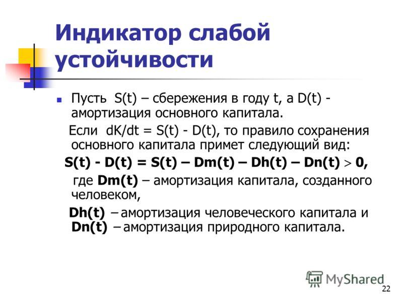 22 Индикатор слабой устойчивости Пусть S(t) – сбережения в году t, а D(t) - амортизация основного капитала. Если dK/dt = S(t) - D(t), то правило сохранения основного капитала примет следующий вид: S(t) - D(t) = S(t) – Dm(t) – Dh(t) – Dn(t) 0, где Dm(