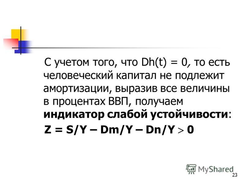 23 С учетом того, что Dh(t) = 0, то есть человеческий капитал не подлежит амортизации, выразив все величины в процентах ВВП, получаем индикатор слабой устойчивости: Z = S/Y – Dm/Y – Dn/Y 0