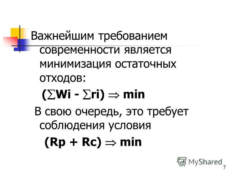 7 Важнейшим требованием современности является минимизация остаточных отходов: ( Wi - ri) min В свою очередь, это требует соблюдения условия (Rp + Rc) min