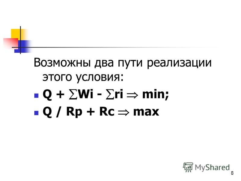 8 Возможны два пути реализации этого условия: Q + Wi - ri min; Q / Rp + Rc max