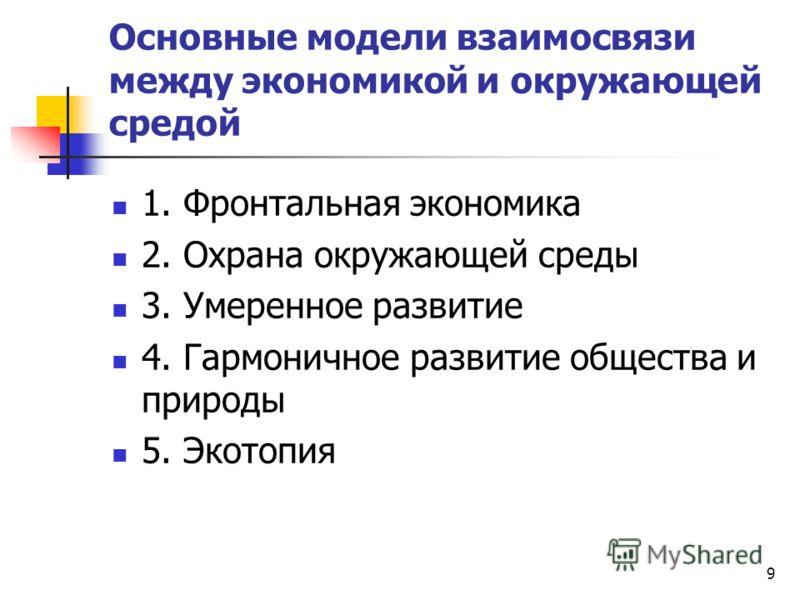 9 Основные модели взаимосвязи между экономикой и окружающей средой 1. Фронтальная экономика 2. Охрана окружающей среды 3. Умеренное развитие 4. Гармоничное развитие общества и природы 5. Экотопия