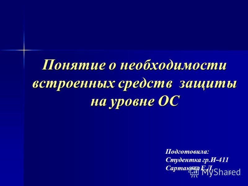 1 Понятие о необходимости встроенных средств защиты на уровне ОС Подготовила: Студентка гр.И-411 Сартакова Е.Л.