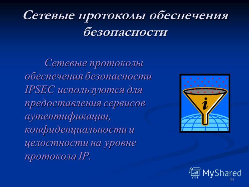 11 Сетевые протоколы обеспечения безопасности Сетевые протоколы обеспечения безопасности IPSEC используются для предоставления сервисов аутентификации, конфиденциальности и целостности на уровне протокола IP. Сетевые протоколы обеспечения безопасност