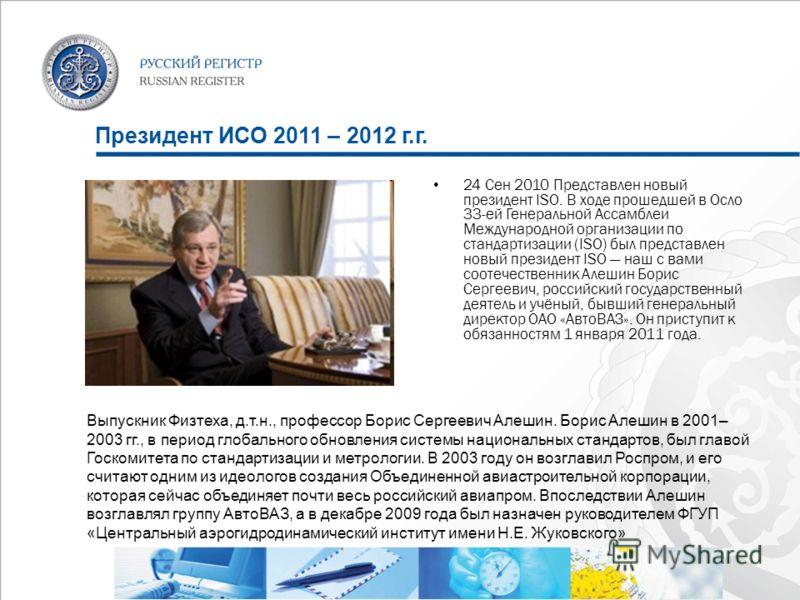 Президент ИСО 2011 – 2012 г.г. 24 Сен 2010 Представлен новый президент ISO. В ходе прошедшей в Осло 33-ей Генеральной Ассамблеи Международной организации по стандартизации (ISO) был представлен новый президент ISO наш с вами соотечественник Алешин Бо