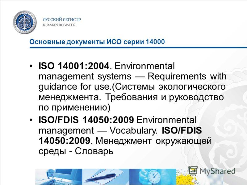 Основные документы ИСО серии 14000 ISO 14001:2004. Environmental management systems Requirements with guidance for use.(Системы экологического менеджмента. Требования и руководство по применению) ISO/FDIS 14050:2009 Environmental management Vocabular