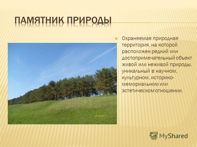 Охраняемая природная территория, на которой расположен редкий или достопримечательный объект живой или неживой природы, уникальный в научном, культурном, историко- мемориальном или эстетическом отношении.
