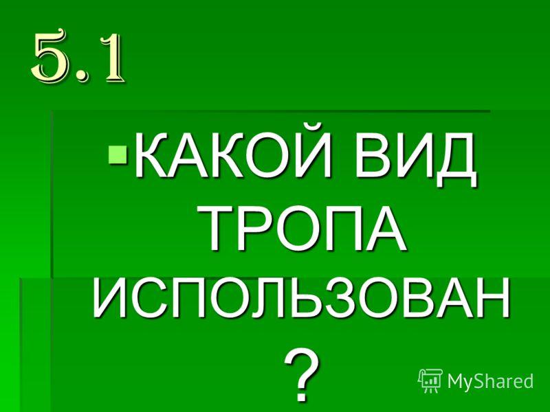 5.1 КАКОЙ ВИД ТРОПА ИСПОЛЬЗОВАН ? КАКОЙ ВИД ТРОПА ИСПОЛЬЗОВАН ?