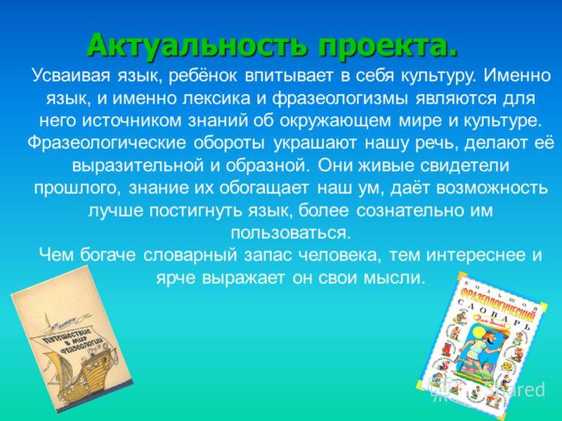 Актуальность проекта. Усваивая язык, ребёнок впитывает в себя культуру. Именно язык, и именно лексика и фразеологизмы являются для него источником знаний об окружающем мире и культуре. Фразеологические обороты украшают нашу речь, делают её выразитель