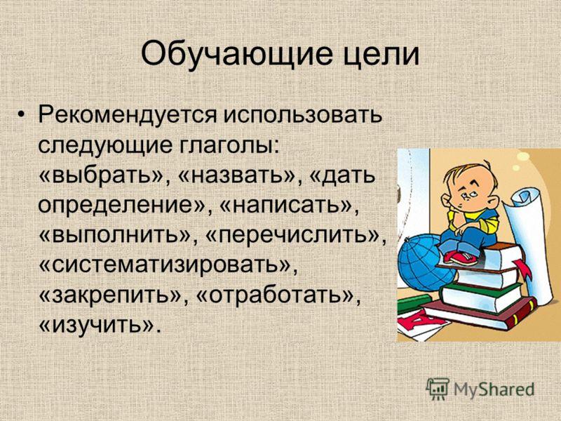 Обучающие цели Рекомендуется использовать следующие глаголы: «выбрать», «назвать», «дать определение», «написать», «выполнить», «перечислить», «систематизировать», «закрепить», «отработать», «изучить».