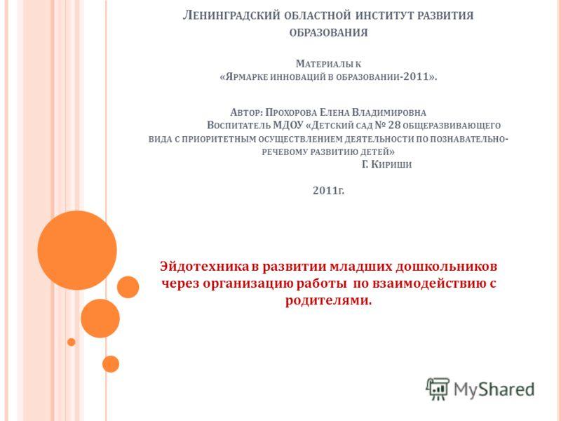 Л ЕНИНГРАДСКИЙ ОБЛАСТНОЙ ИНСТИТУТ РАЗВИТИЯ ОБРАЗОВАНИЯ М АТЕРИАЛЫ К « Я РМАРКЕ ИННОВАЦИЙ В ОБРАЗОВАНИИ -2011». А ВТОР : П РОХОРОВА Е ЛЕНА В ЛАДИМИРОВНА В ОСПИТАТЕЛЬ МДОУ « Д ЕТСКИЙ САД 28 ОБЩЕРАЗВИВАЮЩЕГО ВИДА С ПРИОРИТЕТНЫМ ОСУЩЕСТВЛЕНИЕМ ДЕЯТЕЛЬНОС