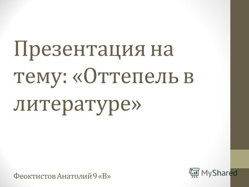 Презентация на тему: «Оттепель в литературе» Феоктистов Анатолий 9 «В»