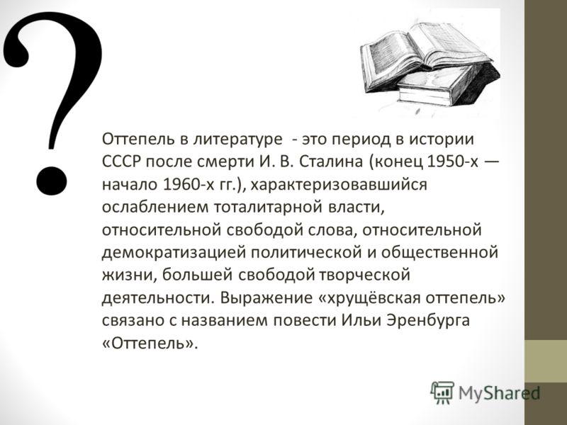 Оттепель в литературе - это период в истории СССР после смерти И. В. Сталина (конец 1950-х начало 1960-х гг.), характеризовавшийся ослаблением тоталитарной власти, относительной свободой слова, относительной демократизацией политической и общественно