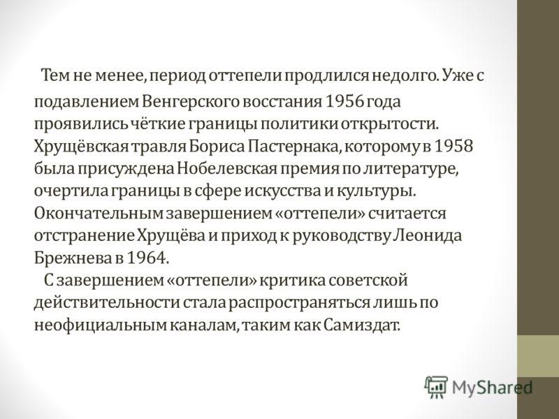 Тем не менее, период оттепели продлился недолго. Уже с подавлением Венгерского восстания 1956 года проявились чёткие границы политики открытости. Хрущёвская травля Бориса Пастернака, которому в 1958 была присуждена Нобелевская премия по литературе, о