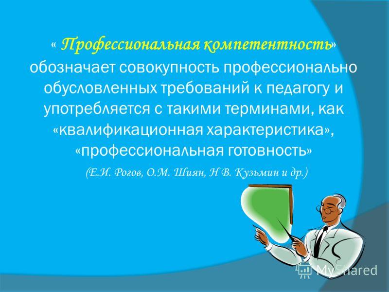 « Профессиональная компетентность » обозначает совокупность профессионально обусловленных требований к педагогу и употребляется с такими терминами, как «квалификационная характеристика», «профессиональная готовность» (Е.И. Рогов, О.М. Шиян, Н В. Кузь