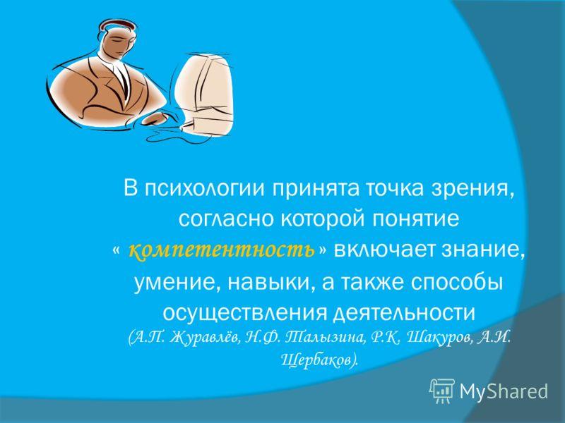 В психологии принята точка зрения, согласно которой понятие « компетентность » включает знание, умение, навыки, а также способы осуществления деятельности (А.П. Журавлёв, Н.Ф. Талызина, Р.К. Шакуров, А.И. Щербаков).