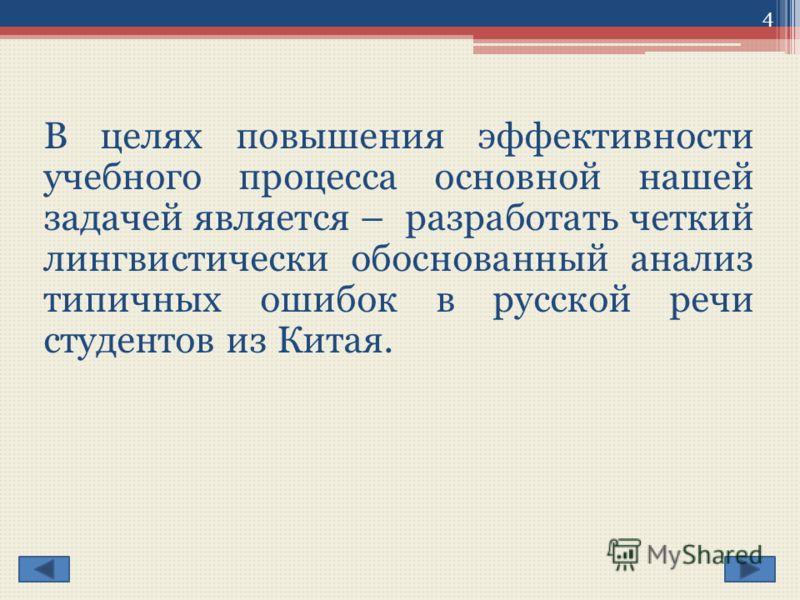 В целях повышения эффективности учебного процесса основной нашей задачей является – разработать четкий лингвистически обоснованный анализ типичных ошибок в русской речи студентов из Китая. 4