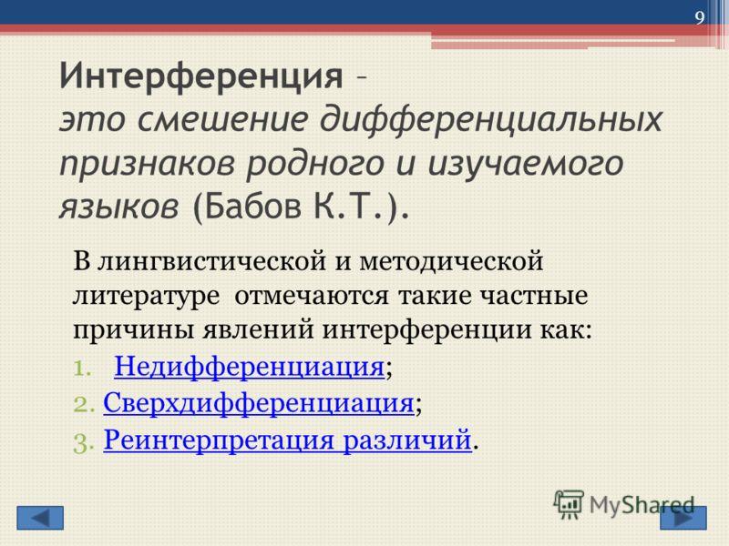 Интерференция – это смешение дифференциальных признаков родного и изучаемого языков (Бабов К.Т.). В лингвистической и методической литературе отмечаются такие частные причины явлений интерференции как: 1.Недифференциация;Недифференциация 2. Сверхдифф