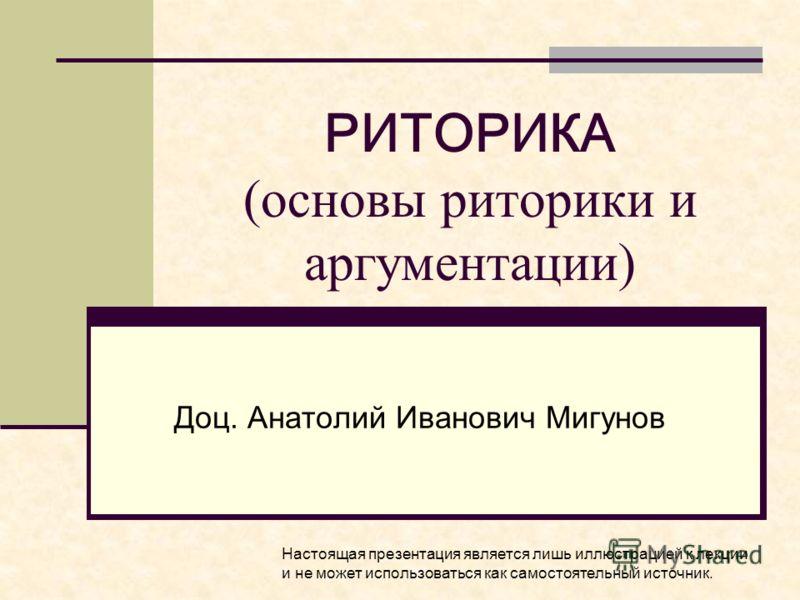 РИТОРИКА (основы риторики и аргументации) Доц. Анатолий Иванович Мигунов Настоящая презентация является лишь иллюстрацией к лекции и не может использоваться как самостоятельный источник.