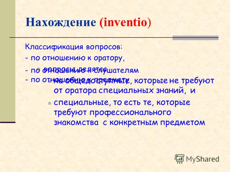 Нахождение (inventio) Классификация вопросов: - по отношению к оратору, вопросы делятся на общедоступные, которые не требуют от оратора специальных знаний, и специальные, то есть те, которые требуют профессионального знакомства с конкретным предметом