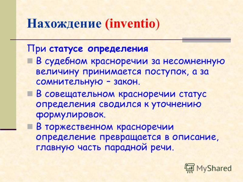Нахождение (inventio) При статусе определения В судебном красноречии за несомненную величину принимается поступок, а за сомнительную – закон. В совещательном красноречии статус определения сводился к уточнению формулировок. В торжественном красноречи