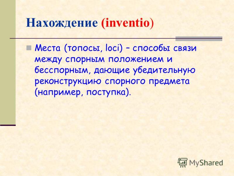 Нахождение (inventio) Места (топосы, loci) – способы связи между спорным положением и бесспорным, дающие убедительную реконструкцию спорного предмета (например, поступка).