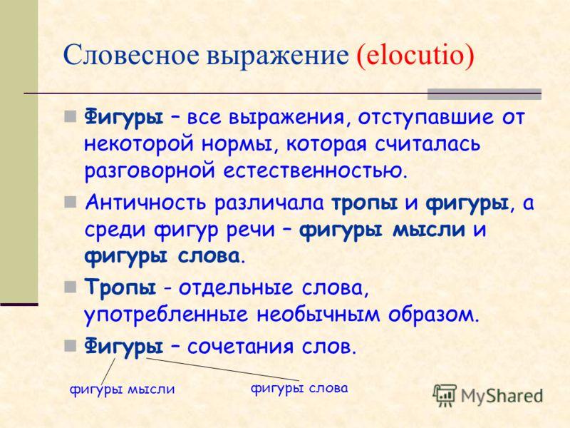 Словесное выражение (elocutio) Фигуры – все выражения, отступавшие от некоторой нормы, которая считалась разговорной естественностью. Античность различала тропы и фигуры, а среди фигур речи – фигуры мысли и фигуры слова. Тропы - отдельные слова, упот