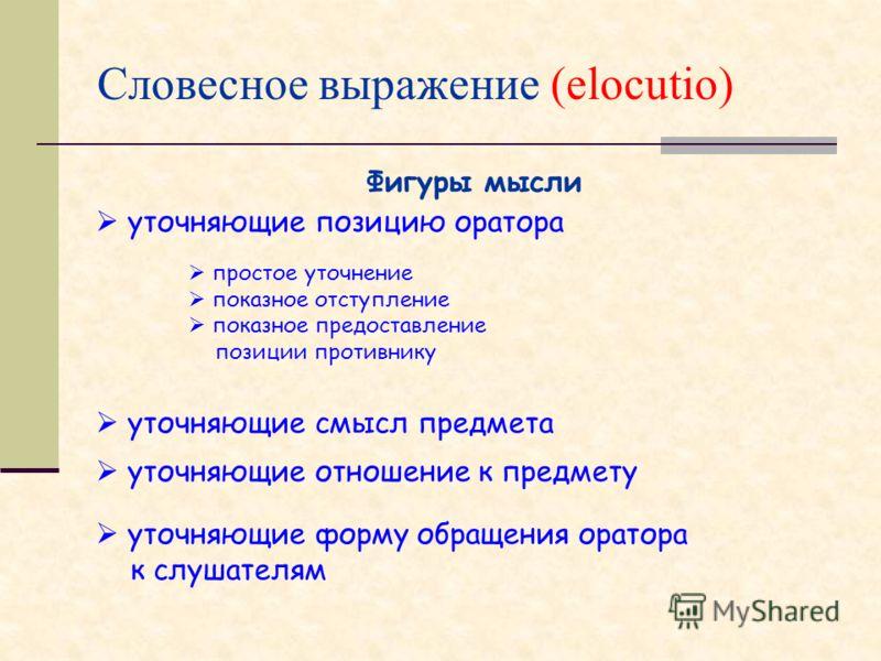 Словесное выражение (elocutio) Фигуры мысли уточняющие позицию оратора простое уточнение показное отступление показное предоставление позиции противнику уточняющие смысл предмета уточняющие отношение к предмету уточняющие форму обращения оратора к сл