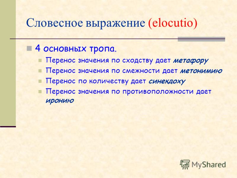 Словесное выражение (elocutio) 4 основных тропа. Перенос значения по сходству дает метафору Перенос значения по смежности дает метонимию Перенос по количеству дает синекдоху Перенос значения по противоположности дает иронию