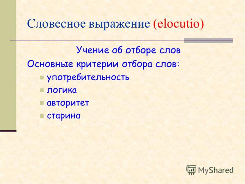 Словесное выражение (elocutio) Учение об отборе слов Основные критерии отбора слов: употребительность логика авторитет старина