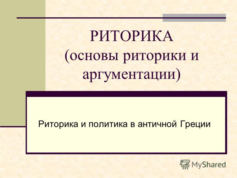 Риторика и политика в античной Греции РИТОРИКА (основы риторики и аргументации)