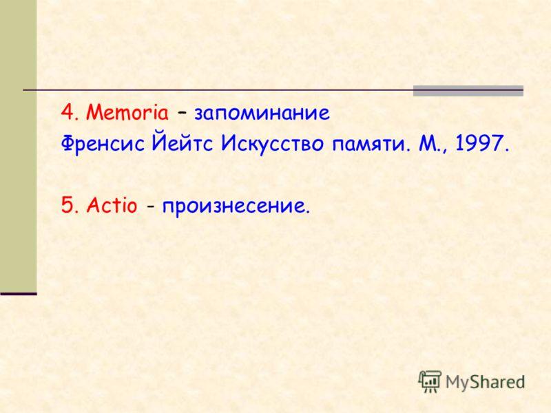 4. Memoria – запоминание Френсис Йейтс Искусство памяти. М., 1997. 5. Actio - произнесение.