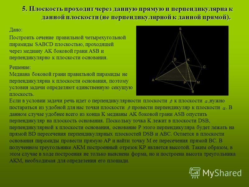 Решение: Медиана боковой грани правильной пирамиды не перпендикулярна к плоскости основания, поэтому условия задачи определяют единственную секущую плоскость. Если в условии задачи речь идет о перпендикулярности плоскости к плоскости,нужно постаратьс
