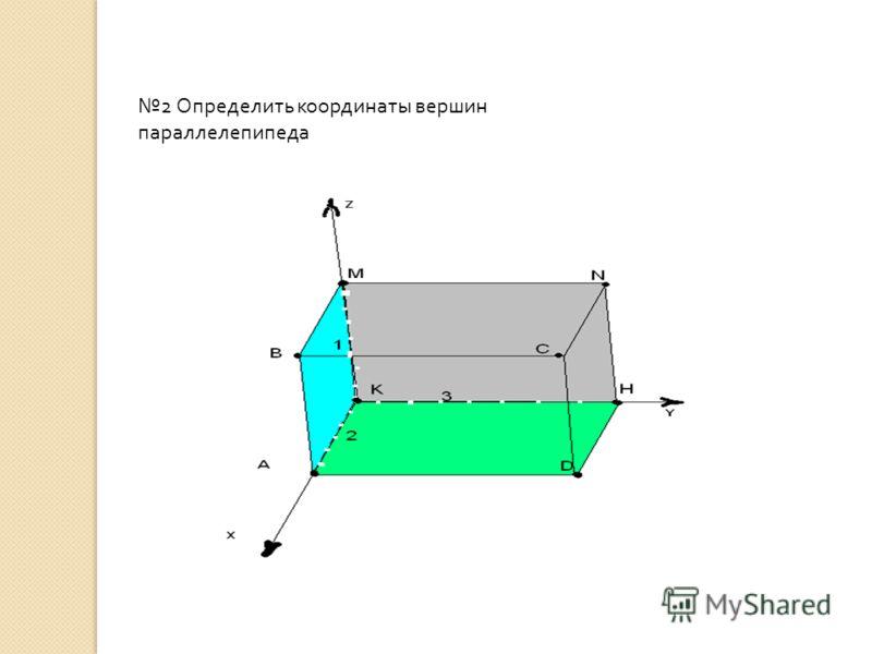2 Определить координаты вершин параллелепипеда