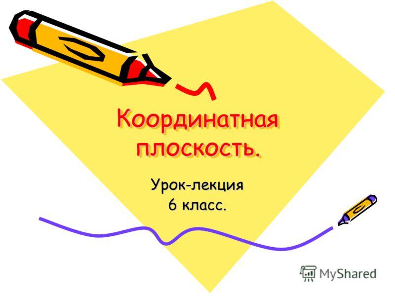 Координатная плоскость. Урок-лекция 6 класс.
