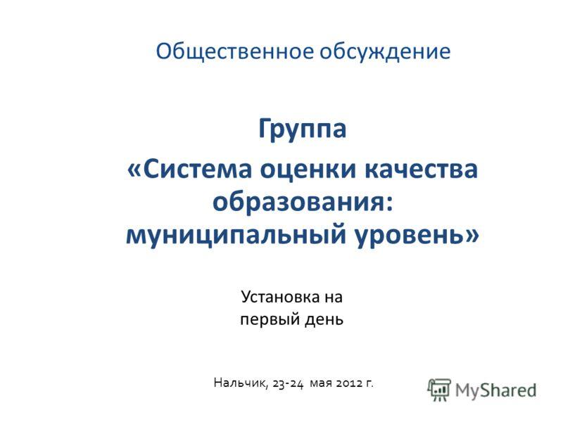 Общественное обсуждение Группа «Система оценки качества образования: муниципальный уровень» Нальчик, 23-24 мая 2012 г. Установка на первый день