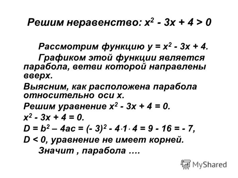 Решим неравенство: х 2 - 3х + 4 > 0 Рассмотрим функцию у = х 2 - 3х + 4. Графиком этой функции является парабола, ветви которой направлены вверх. Выясним, как расположена парабола относительно оси х. Решим уравнение х 2 - 3х + 4 = 0. х 2 - 3х + 4 = 0