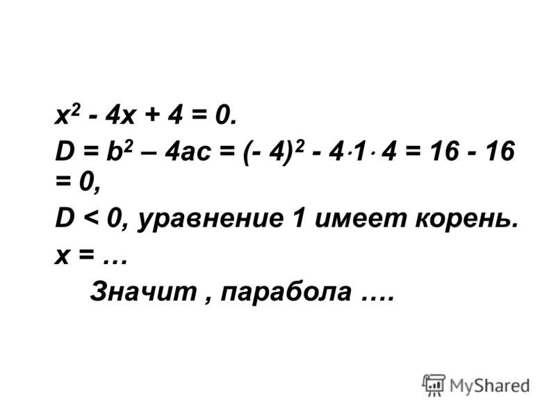 х 2 - 4х + 4 = 0. D = b 2 – 4ac = (- 4) 2 - 4 1 4 = 16 - 16 = 0, D < 0, уравнение 1 имеет корень. х = … Значит, парабола ….