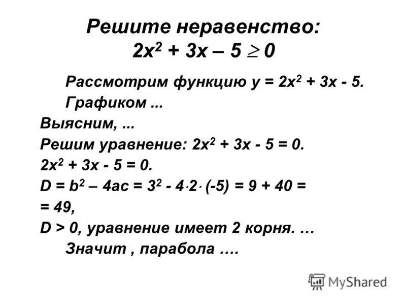 Решите неравенство: 2х 2 + 3х – 5 0 Рассмотрим функцию у = 2х 2 + 3х - 5. Графиком... Выясним,... Решим уравнение: 2х 2 + 3х - 5 = 0. 2х 2 + 3х - 5 = 0. D = b 2 – 4ac = 3 2 - 4 2 (-5) = 9 + 40 = = 49, D > 0, уравнение имеет 2 корня. … Значит, парабол