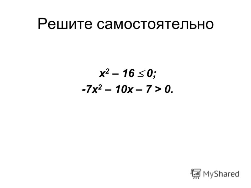 Решите самостоятельно x 2 – 16 0; -7х 2 – 10х – 7 > 0.