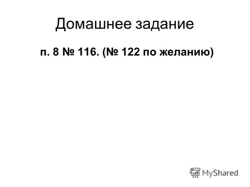 Домашнее задание п. 8 116. ( 122 по желанию)