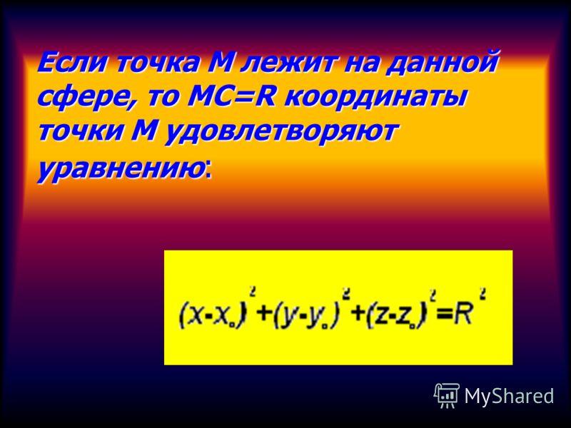 Если точка М лежит на данной сфере, то МС=R координаты точки М удовлетворяют уравнению :