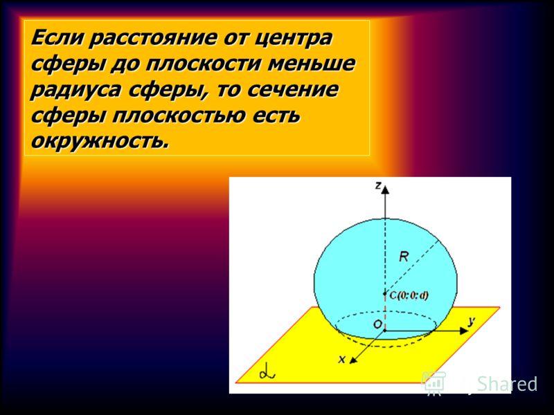 Если расстояние от центра сферы до плоскости меньше радиуса сферы, то сечение сферы плоскостью есть окружность.