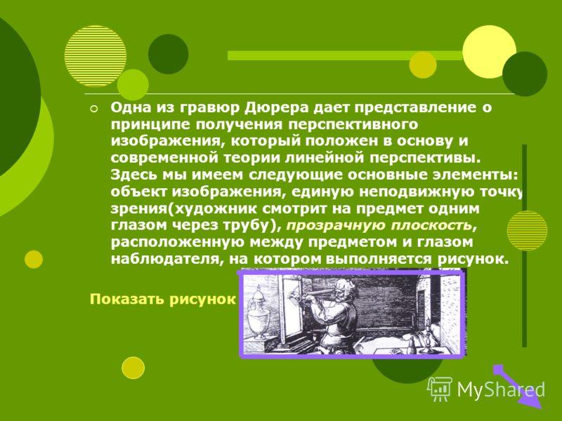 Одна из гравюр Дюрера дает представление о принципе получения перспективного изображения, который положен в основу и современной теории линейной перспективы. Здесь мы имеем следующие основные элементы: объект изображения, единую неподвижную точку зре