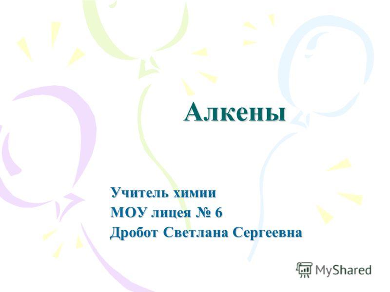 Алкены Учитель химии МОУ лицея 6 Дробот Светлана Сергеевна