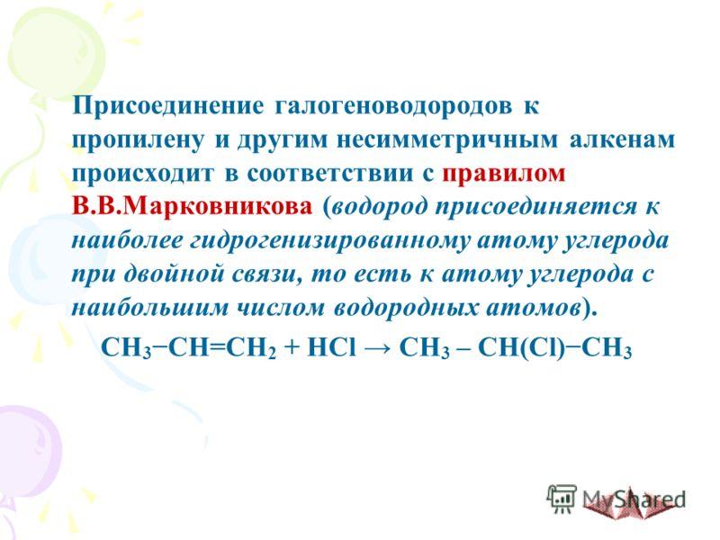 Присоединение галогеноводородов к пропилену и другим несимметричным алкенам происходит в соответствии с правилом В.В.Марковникова (водород присоединяется к наиболее гидрогенизированному атому углерода при двойной связи, то есть к атому углерода с наи