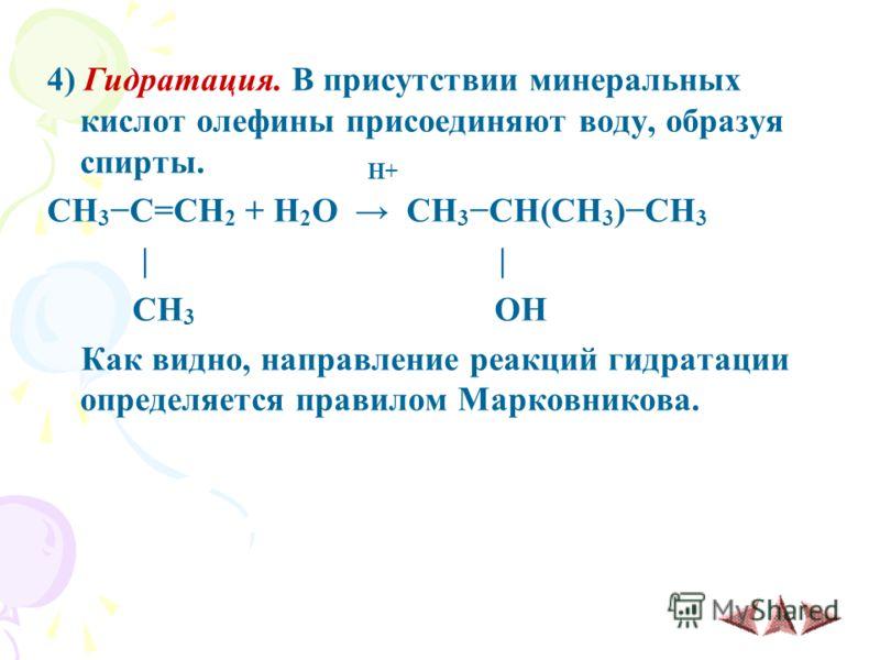 4) Гидратация. В присутствии минеральных кислот олефины присоединяют воду, образуя спирты. H+ CH 3C=CH 2 + H 2 O CH 3CH(CH 3 )CH 3 | | CH 3 OH Как видно, направление реакций гидратации определяется правилом Марковникова.